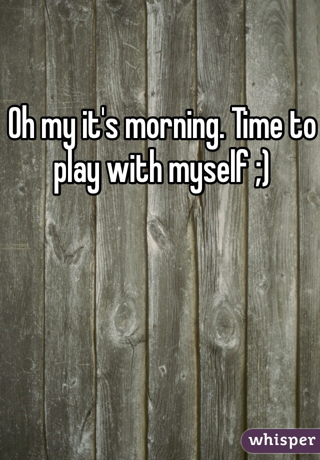 Oh my it's morning. Time to play with myself ;)