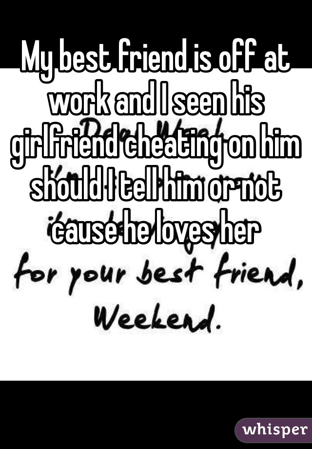 My best friend is off at work and I seen his girlfriend cheating on him should I tell him or not cause he loves her