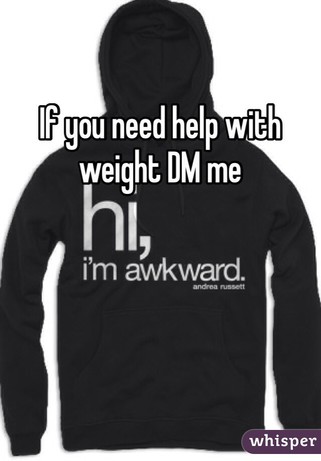 If you need help with weight DM me