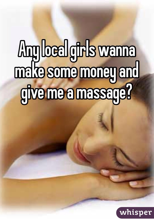 Any local girls wanna make some money and give me a massage?