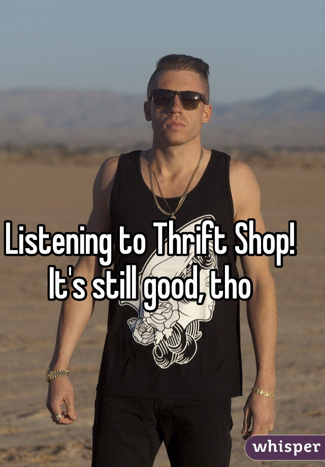Listening to Thrift Shop! It's still good, tho