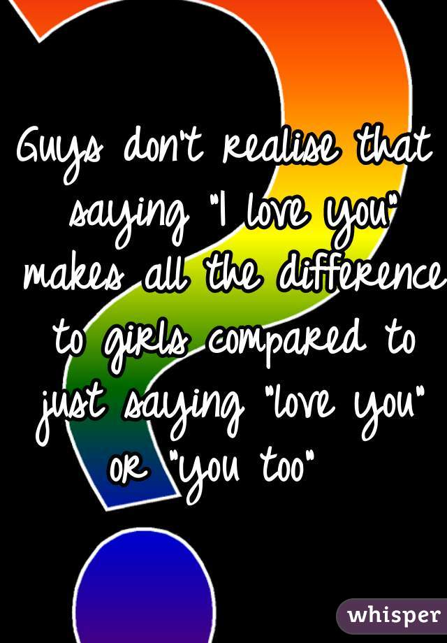 """Guys don't realise that saying """"I love you"""" makes all the difference to girls compared to just saying """"love you"""" or """"you too"""""""