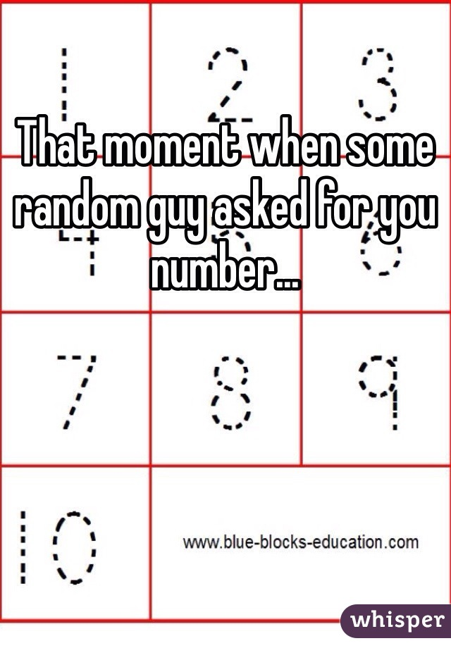 That moment when some random guy asked for you number...