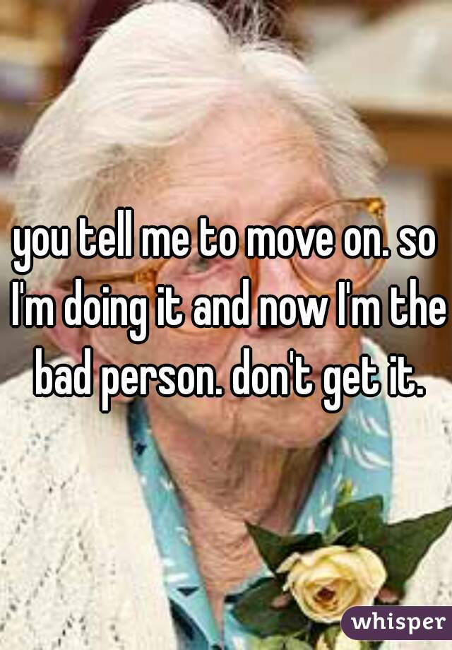 you tell me to move on. so I'm doing it and now I'm the bad person. don't get it.