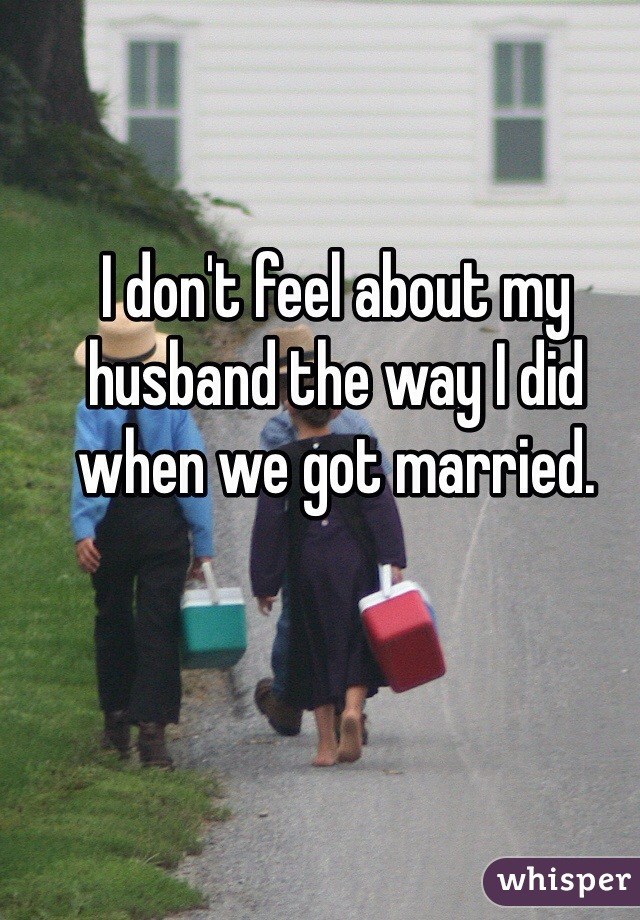 I don't feel about my husband the way I did when we got married.