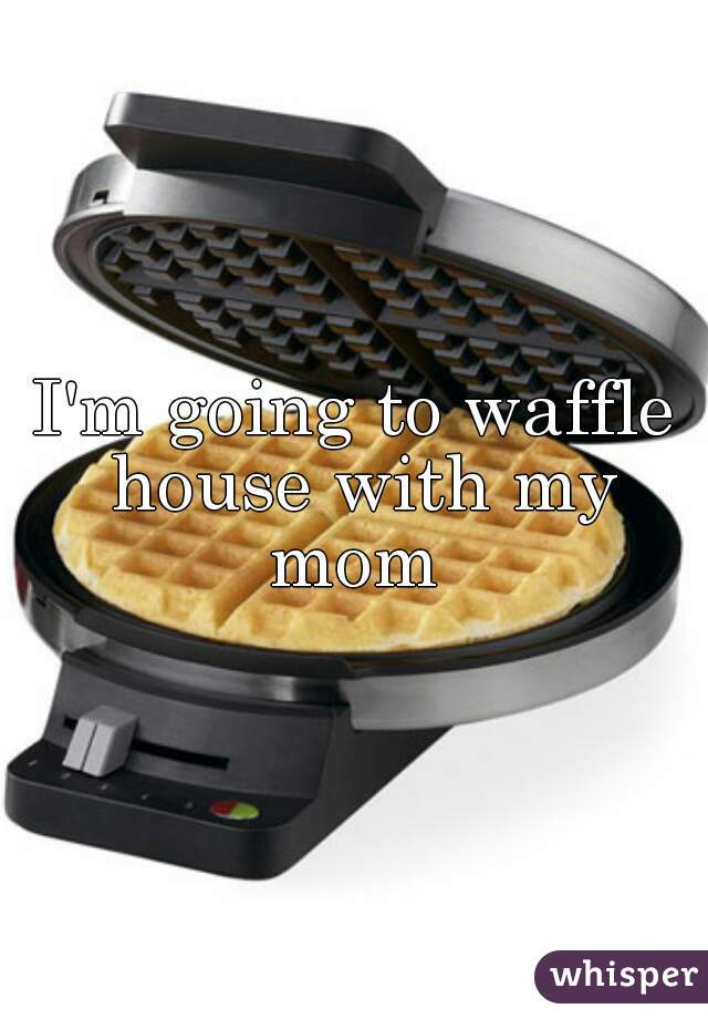 I'm going to waffle house with my mom