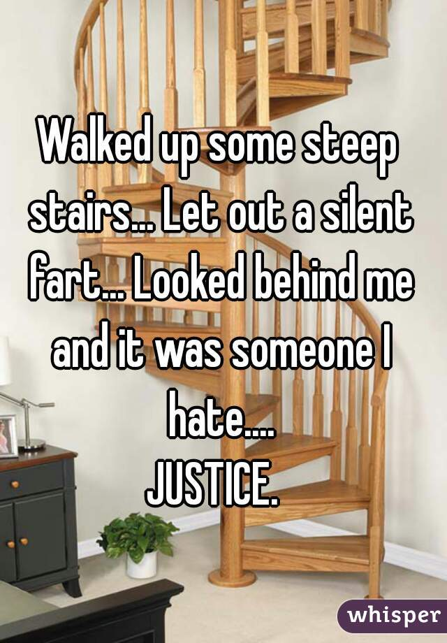 Walked up some steep stairs... Let out a silent fart... Looked behind me and it was someone I hate....  JUSTICE.