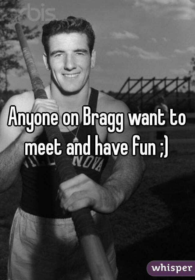 Anyone on Bragg want to meet and have fun ;)