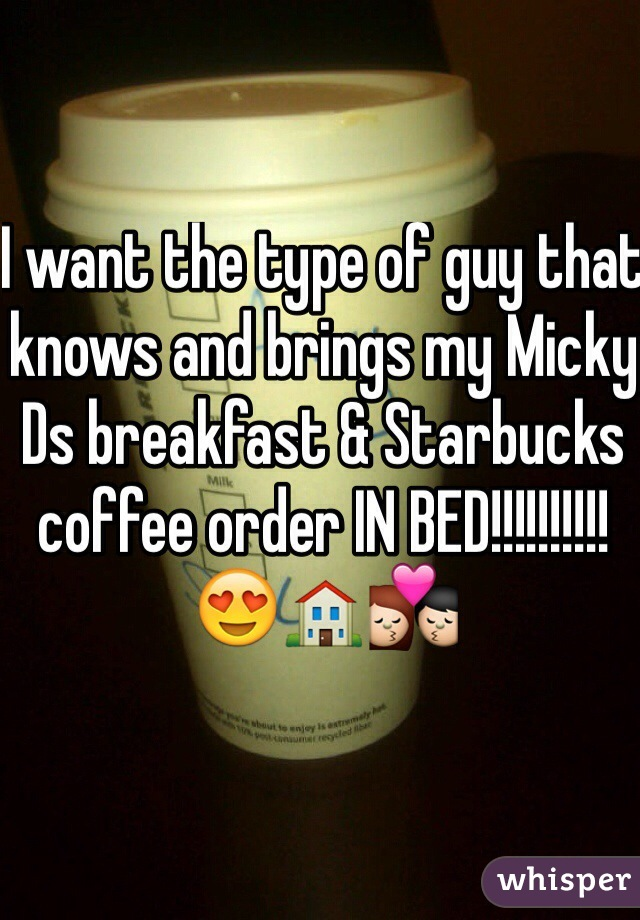 I want the type of guy that knows and brings my Micky Ds breakfast & Starbucks coffee order IN BED!!!!!!!!!! 😍🏠💏