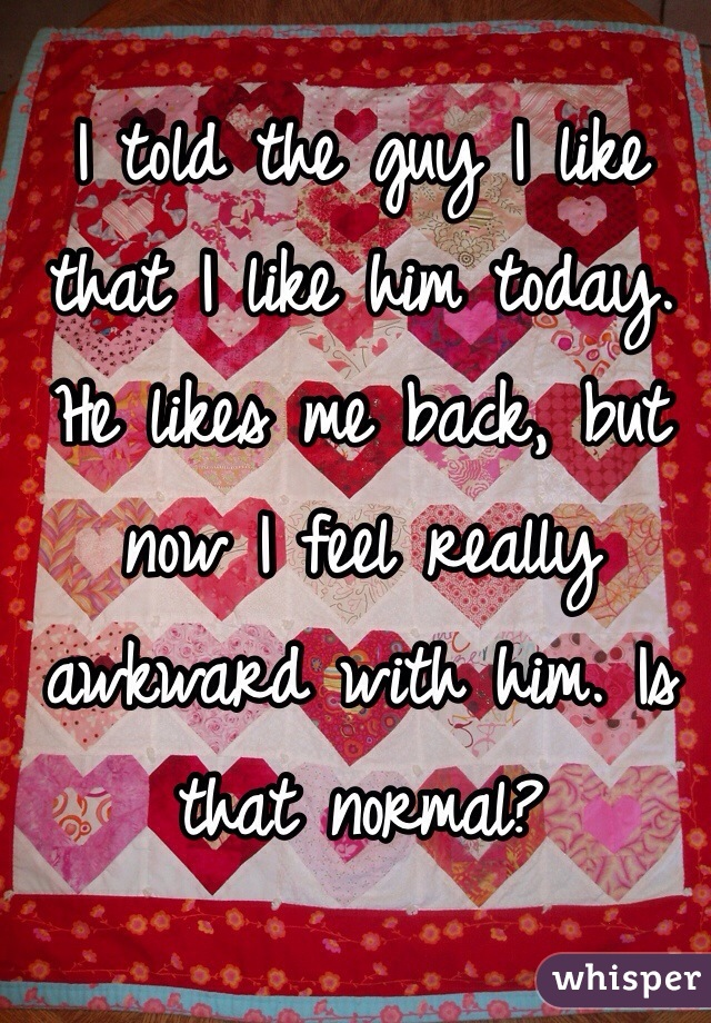 I told the guy I like that I like him today. He likes me back, but now I feel really awkward with him. Is that normal?