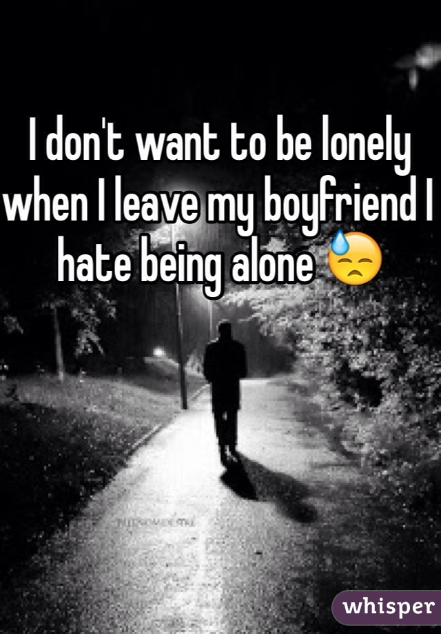 I don't want to be lonely when I leave my boyfriend I hate being alone 😓