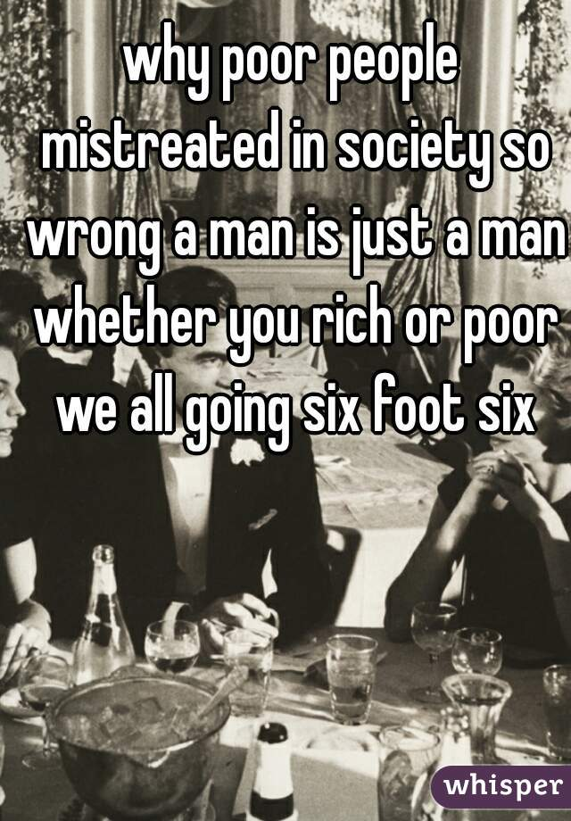 why poor people mistreated in society so wrong a man is just a man whether you rich or poor we all going six foot six