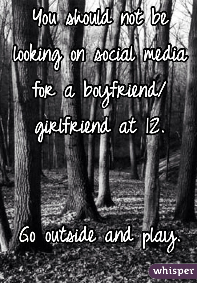You should not be looking on social media for a boyfriend/girlfriend at 12.    Go outside and play. Seriously.