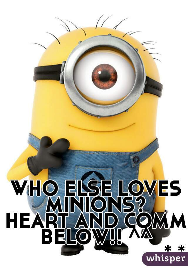 WHO ELSE LOVES MINIONS?  HEART AND COMM BELOW!! ^^                                *.*