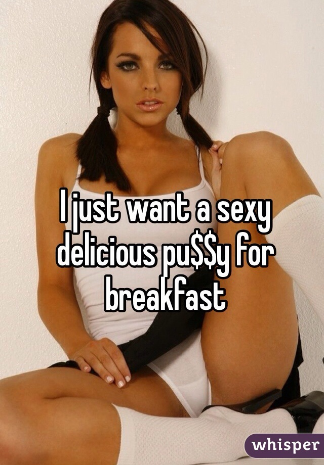 I just want a sexy delicious pu$$y for breakfast