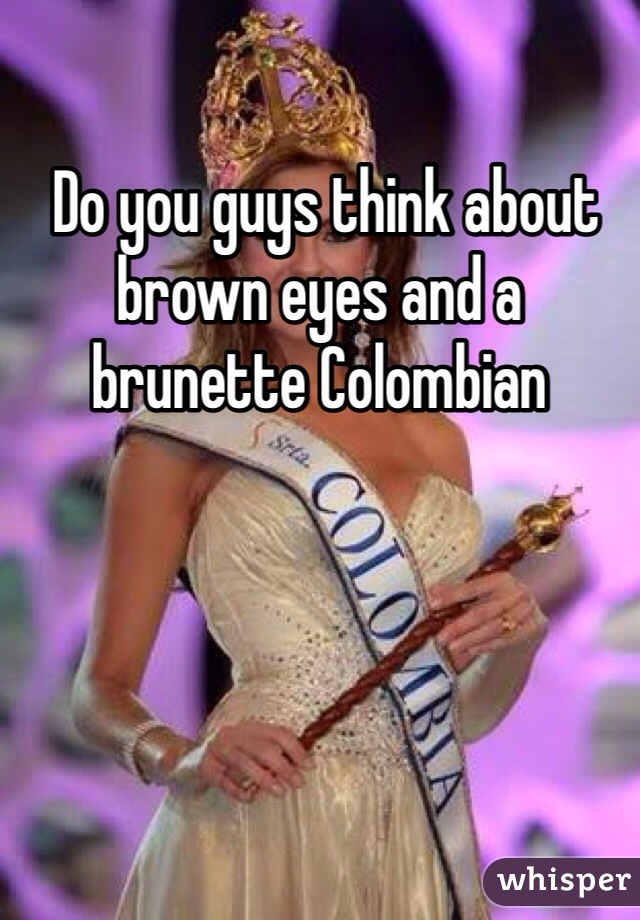 Do you guys think about brown eyes and a brunette Colombian