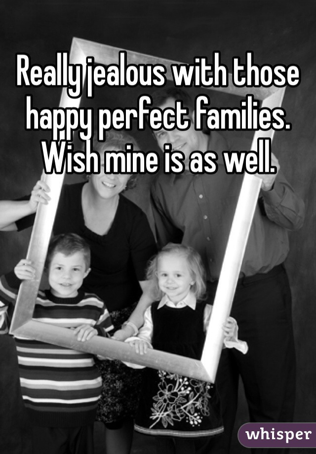 Really jealous with those happy perfect families. Wish mine is as well.