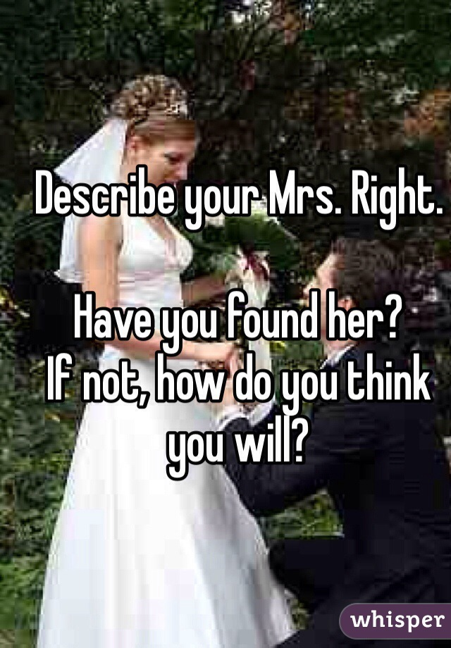 Describe your Mrs. Right.  Have you found her?  If not, how do you think you will?