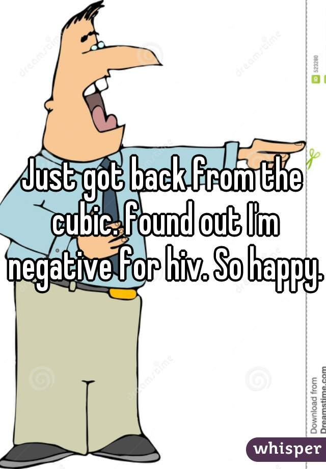 Just got back from the cubic. found out I'm negative for hiv. So happy.