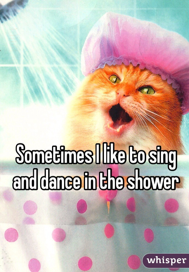 Sometimes I like to sing and dance in the shower