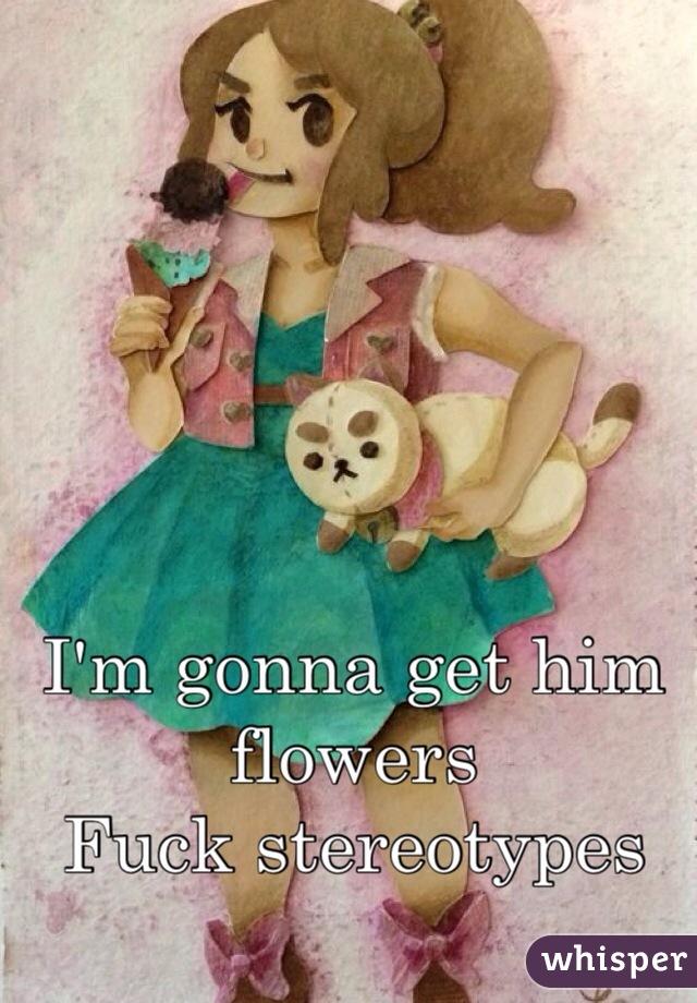 I'm gonna get him flowers Fuck stereotypes