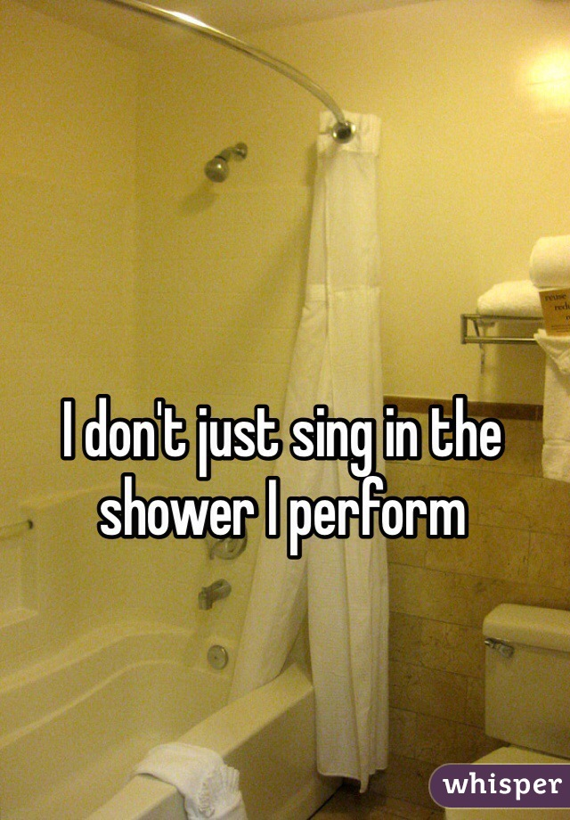 I don't just sing in the shower I perform