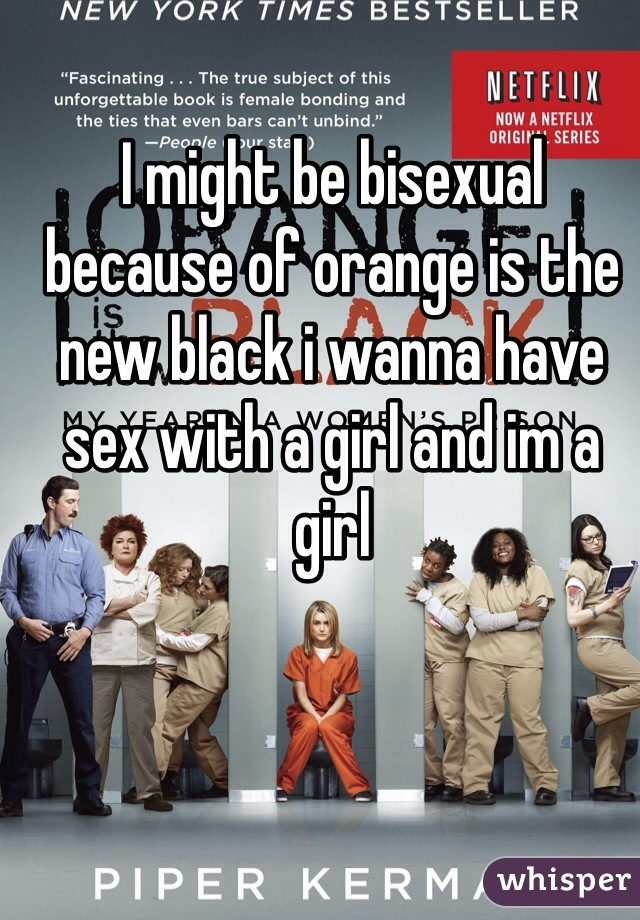 I might be bisexual because of orange is the new black i wanna have sex with a girl and im a girl