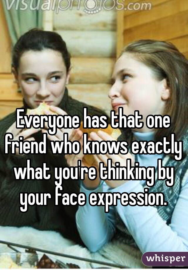Everyone has that one friend who knows exactly what you're thinking by your face expression.