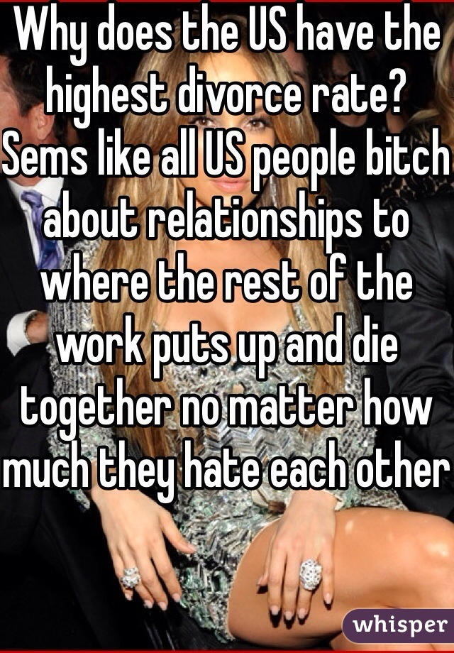 Why does the US have the highest divorce rate? Sems like all US people bitch about relationships to where the rest of the work puts up and die together no matter how much they hate each other