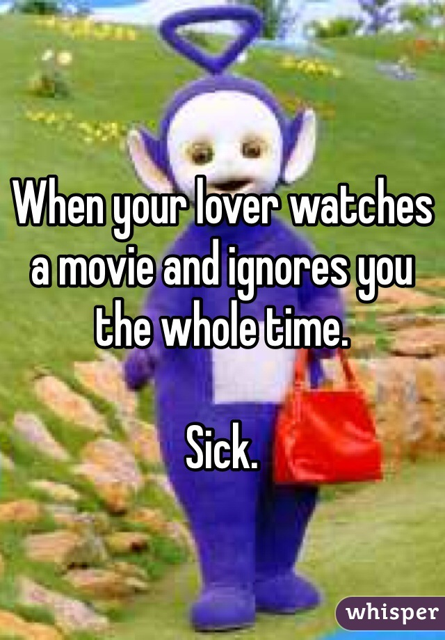 When your lover watches a movie and ignores you the whole time.   Sick.