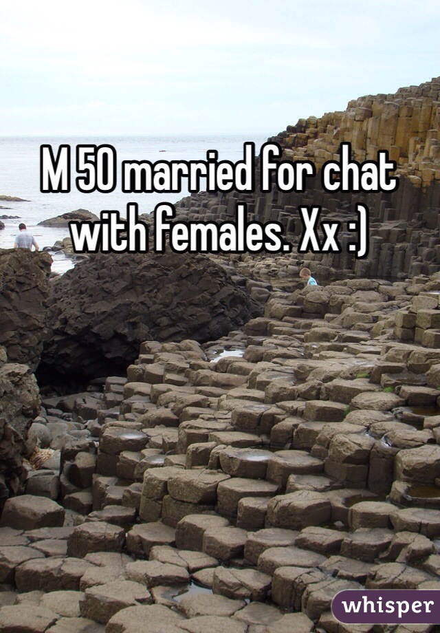 M 50 married for chat with females. Xx :)