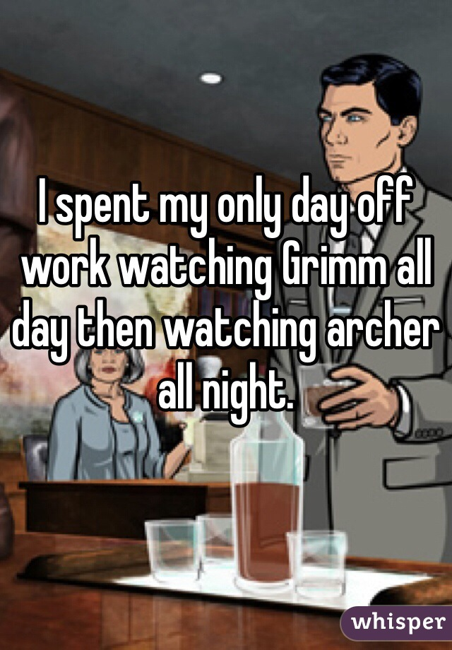 I spent my only day off work watching Grimm all day then watching archer all night.