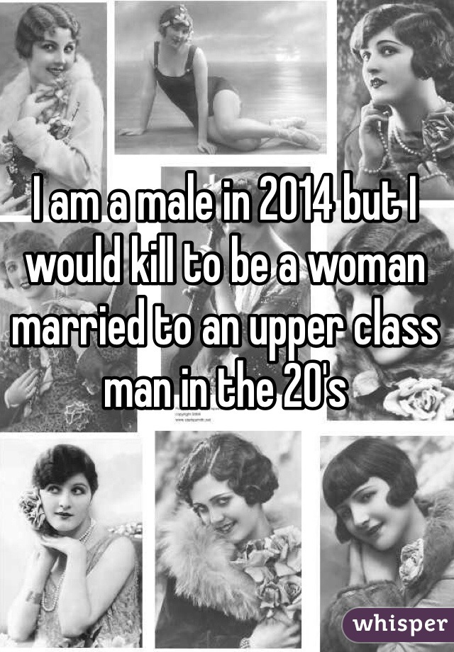 I am a male in 2014 but I would kill to be a woman married to an upper class man in the 20's