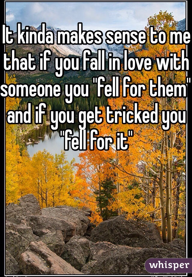 """It kinda makes sense to me that if you fall in love with someone you """"fell for them"""" and if you get tricked you """"fell for it"""""""