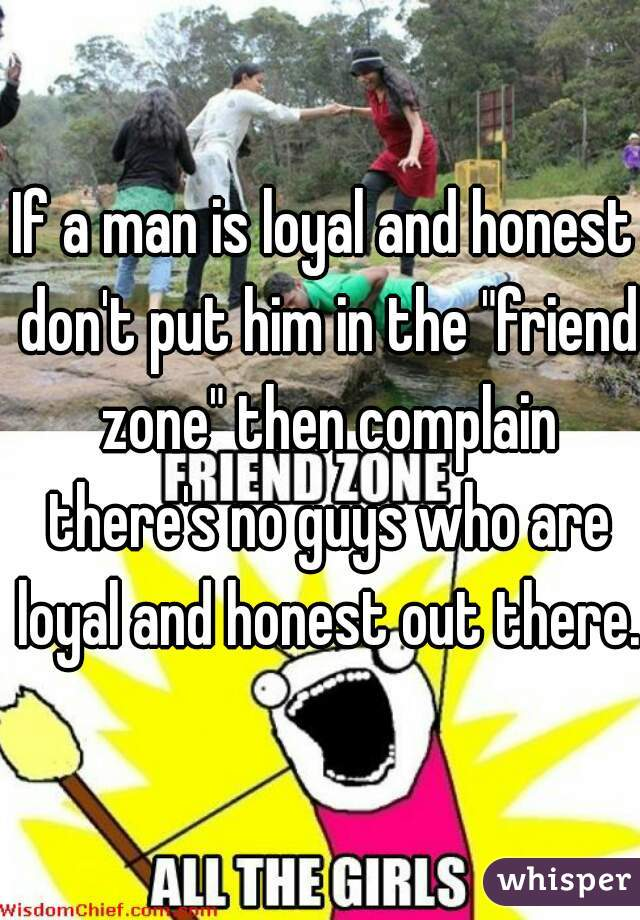 "If a man is loyal and honest don't put him in the ""friend zone"" then complain there's no guys who are loyal and honest out there."