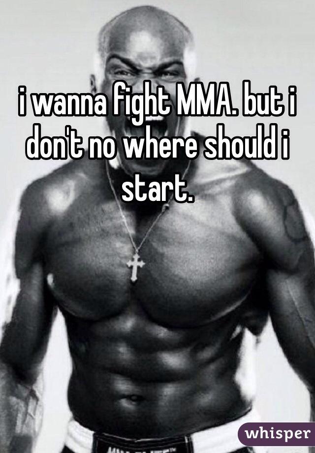 i wanna fight MMA. but i don't no where should i start.
