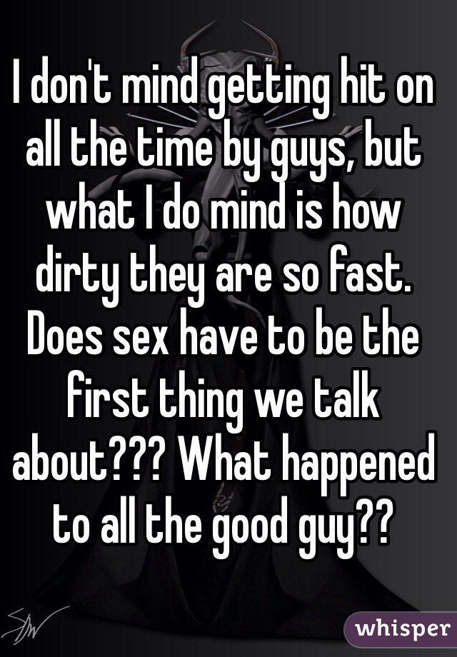 I don't mind getting hit on all the time by guys, but what I do mind is how dirty they are so fast. Does sex have to be the first thing we talk about??? What happened to all the good guy??