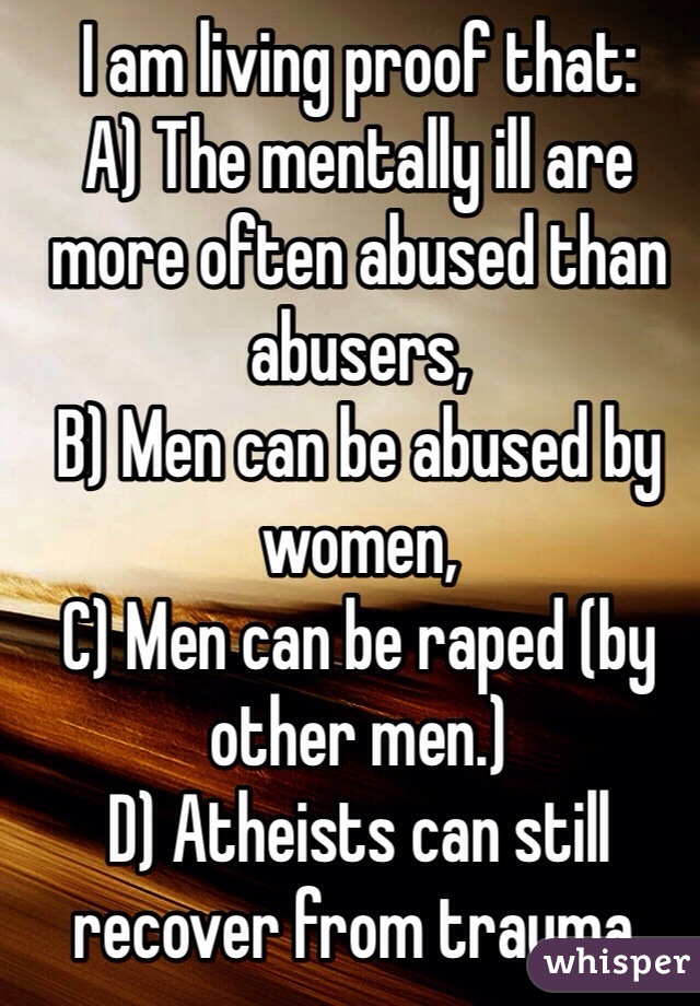 I am living proof that:  A) The mentally ill are more often abused than abusers, B) Men can be abused by women, C) Men can be raped (by other men.) D) Atheists can still recover from trauma.