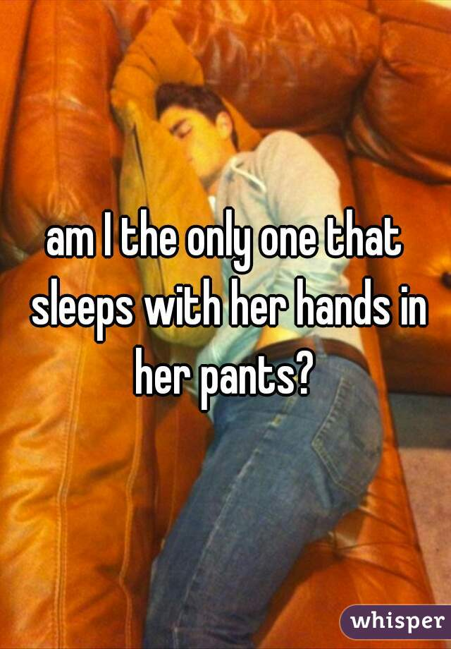 am I the only one that sleeps with her hands in her pants?