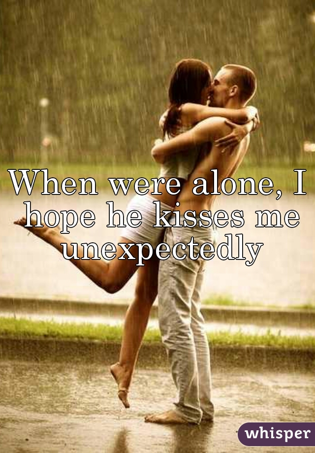 When were alone, I hope he kisses me unexpectedly