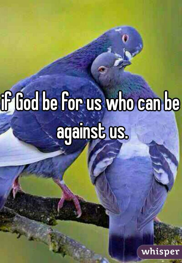 if God be for us who can be against us.