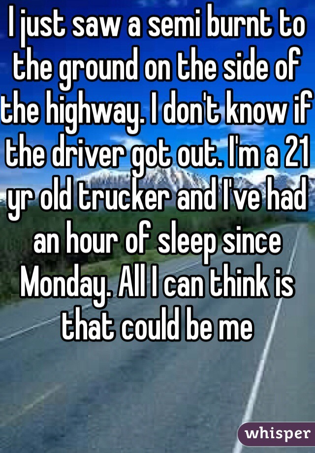 I just saw a semi burnt to the ground on the side of the highway. I don't know if the driver got out. I'm a 21 yr old trucker and I've had an hour of sleep since Monday. All I can think is that could be me