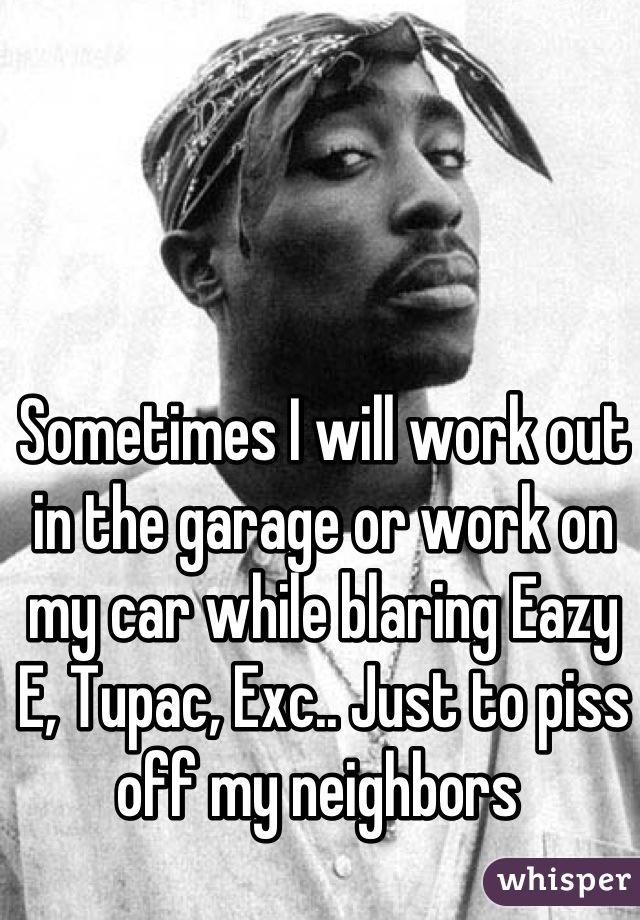 Sometimes I will work out in the garage or work on my car while blaring Eazy E, Tupac, Exc.. Just to piss off my neighbors