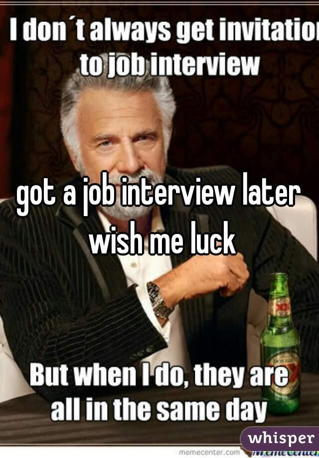 got a job interview later wish me luck