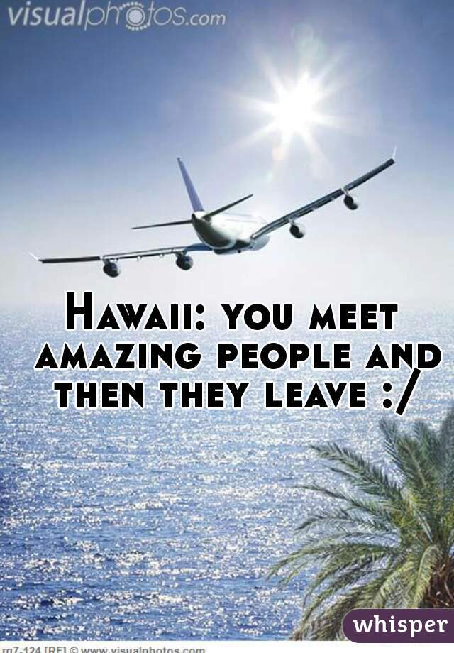 Hawaii: you meet amazing people and then they leave :/