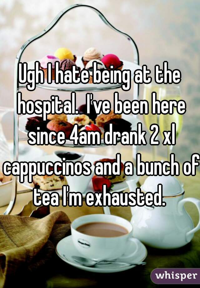 Ugh I hate being at the hospital.  I've been here since 4am drank 2 xl cappuccinos and a bunch of tea I'm exhausted.