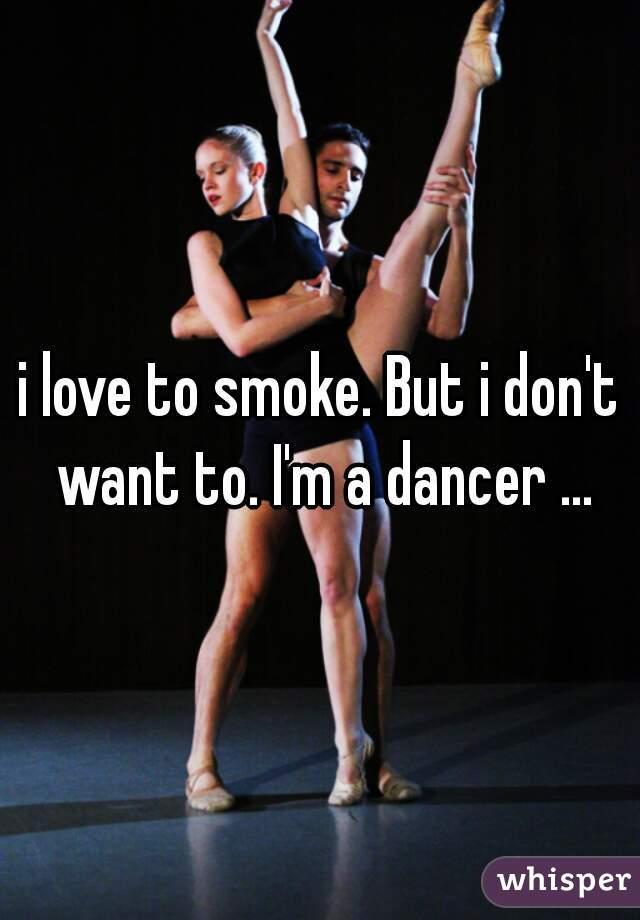 i love to smoke. But i don't want to. I'm a dancer ...