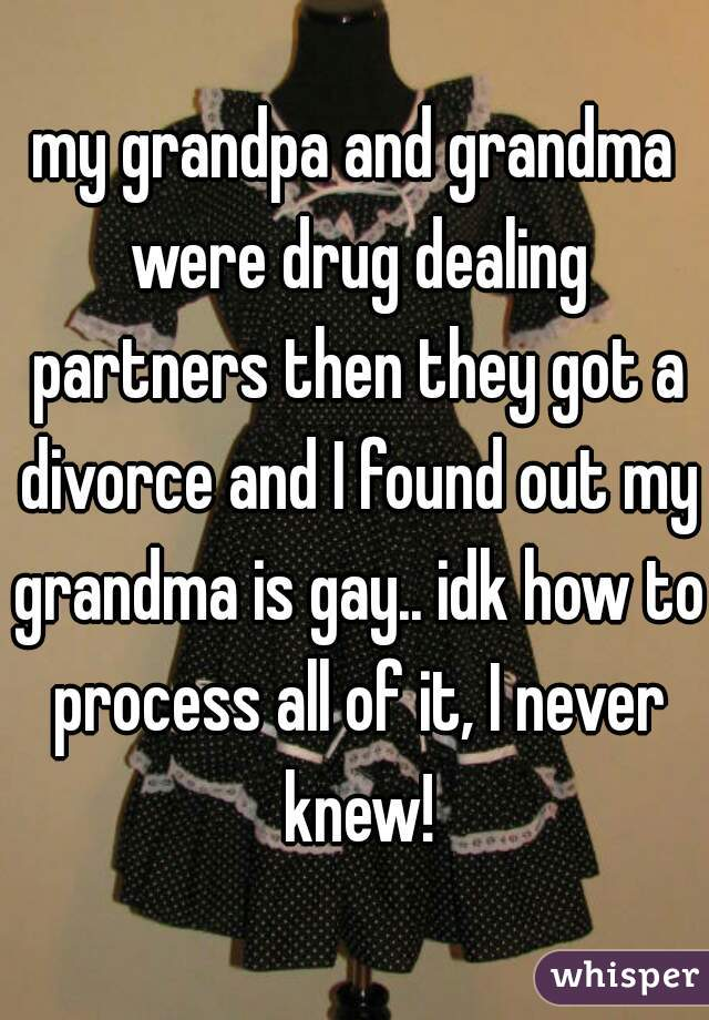 my grandpa and grandma were drug dealing partners then they got a divorce and I found out my grandma is gay.. idk how to process all of it, I never knew!