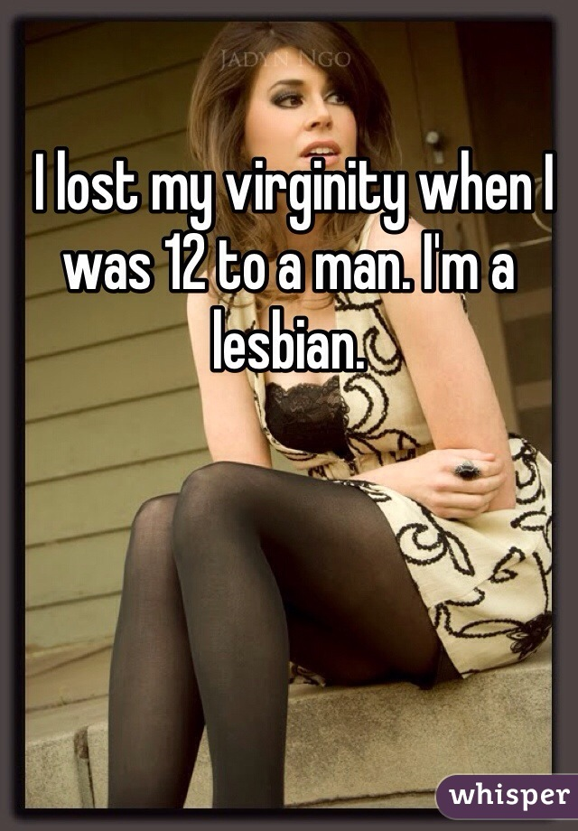I lost my virginity when I was 12 to a man. I'm a lesbian.