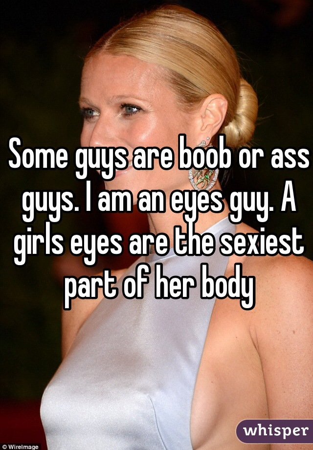 Some guys are boob or ass guys. I am an eyes guy. A girls eyes are the sexiest part of her body